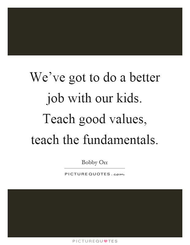 We've got to do a better job with our kids. Teach good values, teach the fundamentals Picture Quote #1