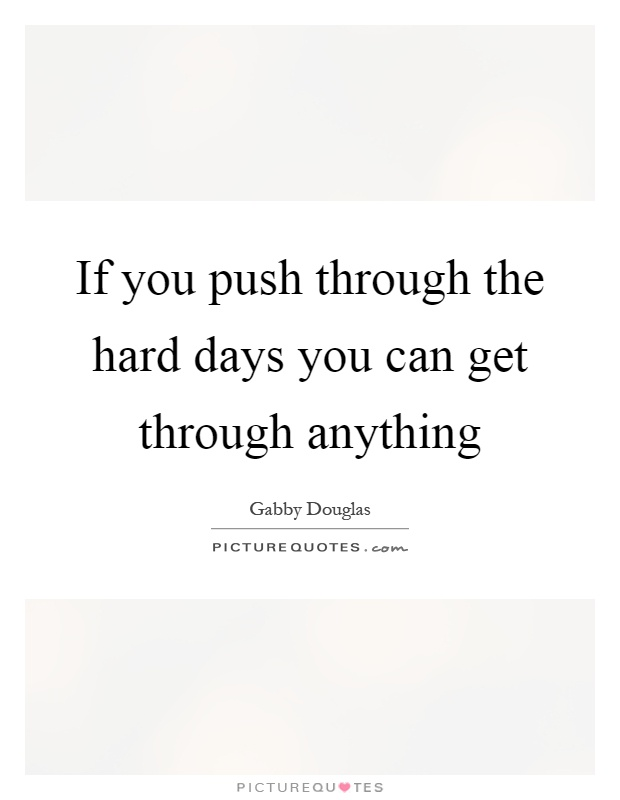 If you push through the hard days you can get through anything Picture Quote #1
