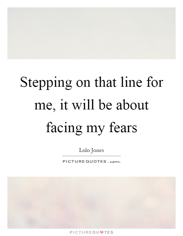 Stepping on that line for me, it will be about facing my fears Picture Quote #1