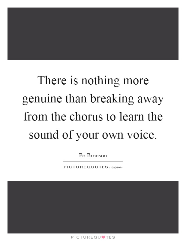 There is nothing more genuine than breaking away from the chorus to learn the sound of your own voice Picture Quote #1