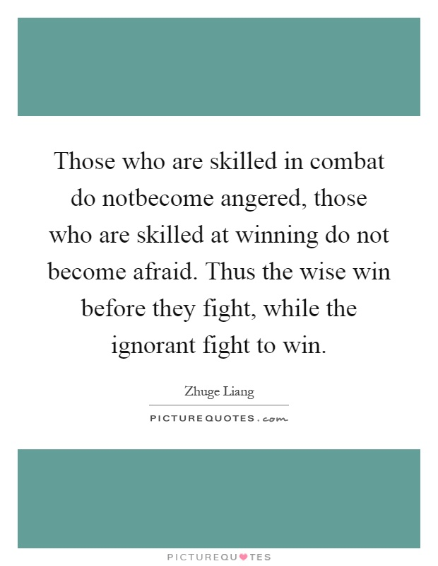 Those who are skilled in combat do notbecome angered, those who are skilled at winning do not become afraid. Thus the wise win before they fight, while the ignorant fight to win Picture Quote #1