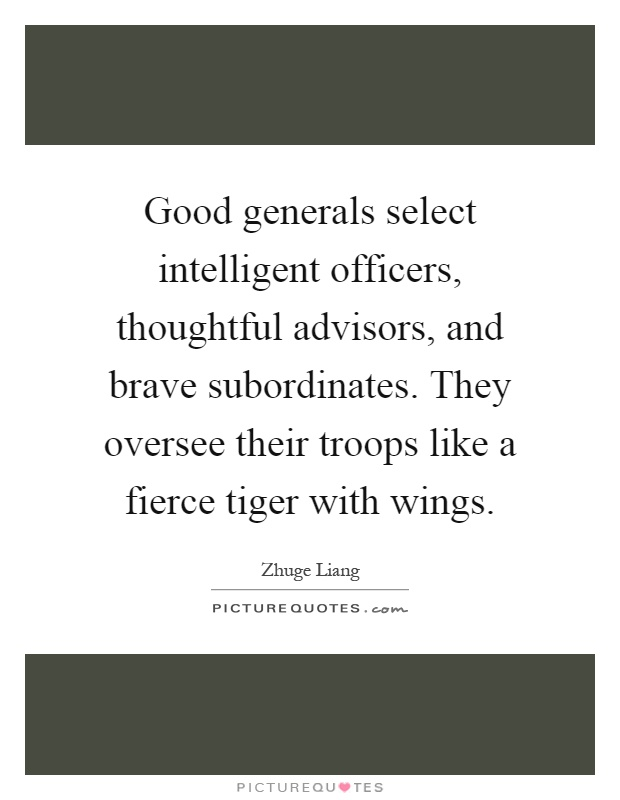 Good generals select intelligent officers, thoughtful advisors, and brave subordinates. They oversee their troops like a fierce tiger with wings Picture Quote #1
