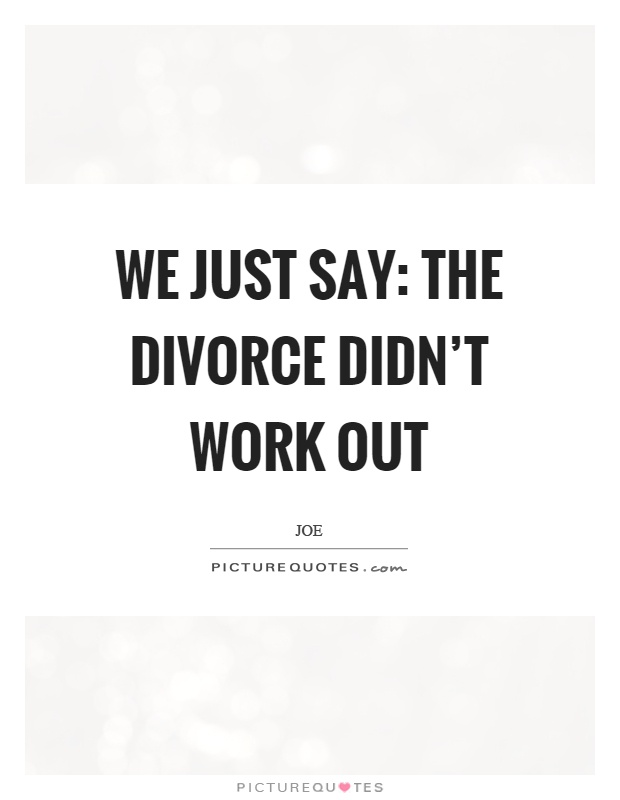 We just say: the divorce didn't work out Picture Quote #1