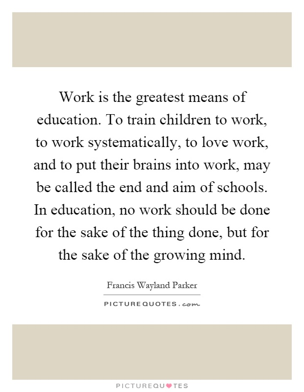 Work is the greatest means of education. To train children to work, to work systematically, to love work, and to put their brains into work, may be called the end and aim of schools. In education, no work should be done for the sake of the thing done, but for the sake of the growing mind Picture Quote #1