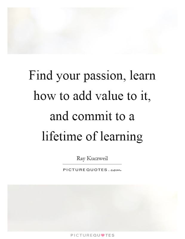 Find your passion, learn how to add value to it, and commit to a lifetime of learning Picture Quote #1