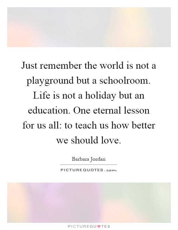 Just remember the world is not a playground but a schoolroom. Life is not a holiday but an education. One eternal lesson for us all: to teach us how better we should love Picture Quote #1