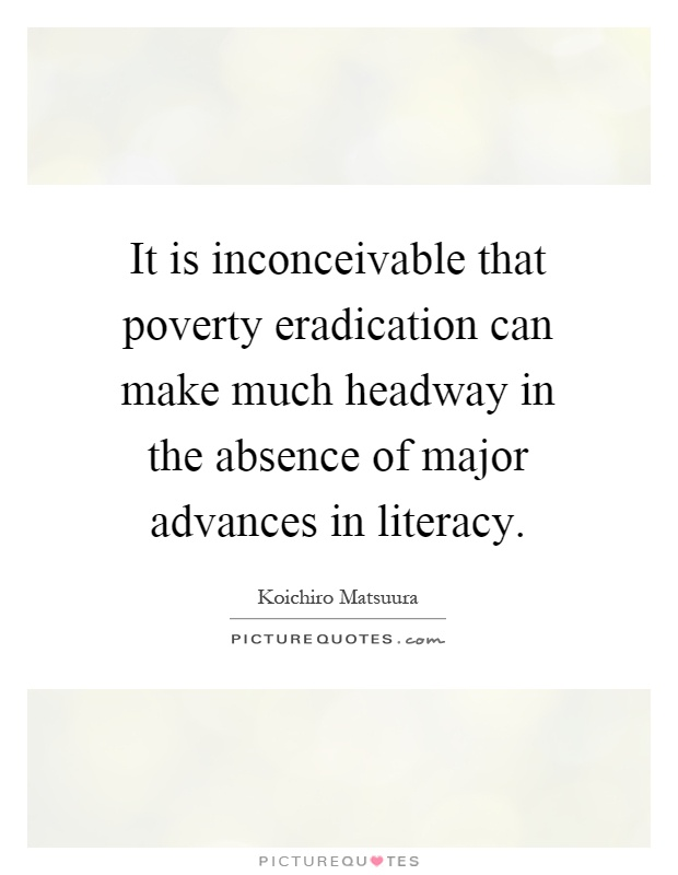 It is inconceivable that poverty eradication can make much headway in the absence of major advances in literacy Picture Quote #1