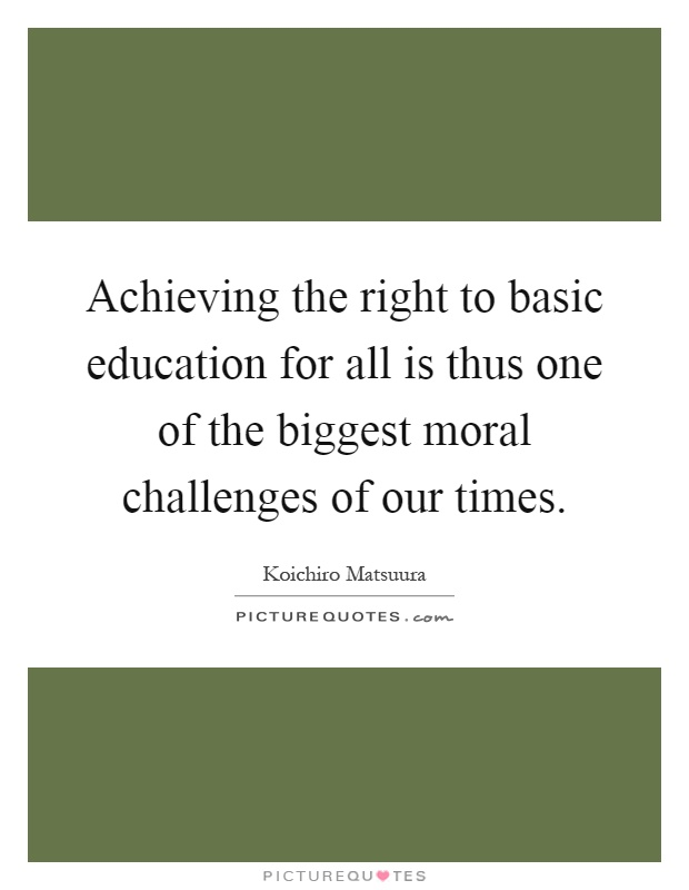 Achieving the right to basic education for all is thus one of the biggest moral challenges of our times Picture Quote #1
