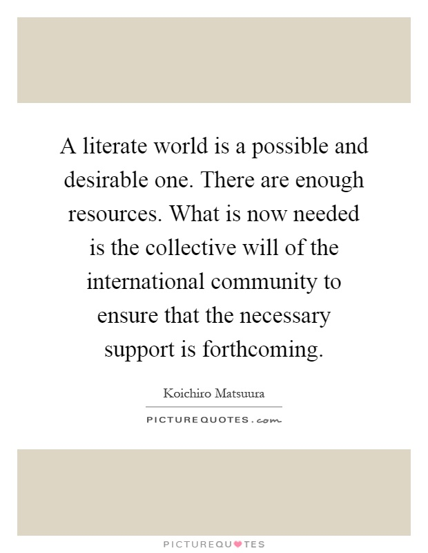 A literate world is a possible and desirable one. There are enough resources. What is now needed is the collective will of the international community to ensure that the necessary support is forthcoming Picture Quote #1