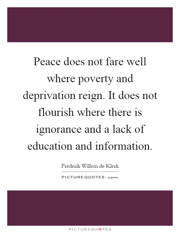 Peace does not fare well where poverty and deprivation reign. It does not flourish where there is ignorance and a lack of education and information Picture Quote #1