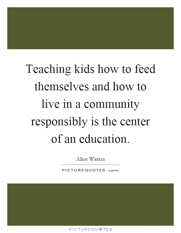 Teaching kids how to feed themselves and how to live in a community responsibly is the center of an education Picture Quote #1