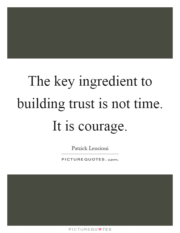 The key ingredient to building trust is not time. It is courage