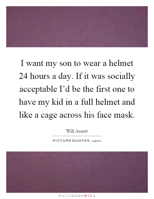I want my son to wear a helmet 24 hours a day. If it was socially acceptable I'd be the first one to have my kid in a full helmet and like a cage across his face mask Picture Quote #1
