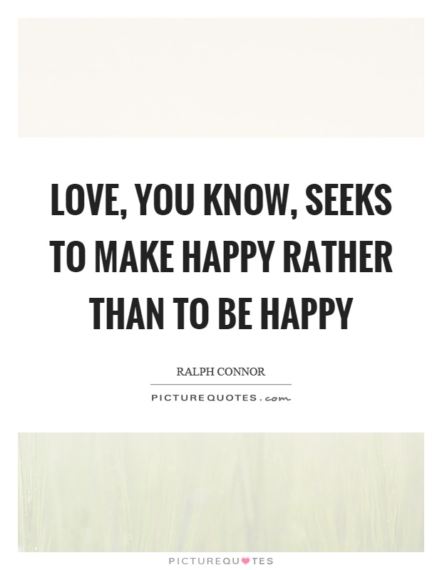 Love, you know, seeks to make happy rather than to be happy Picture Quote #1