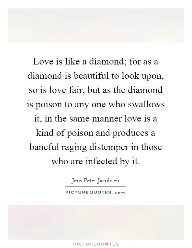 Love is like a diamond; for as a diamond is beautiful to look upon, so is love fair, but as the diamond is poison to any one who swallows it, in the same manner love is a kind of poison and produces a baneful raging distemper in those who are infected by it Picture Quote #1