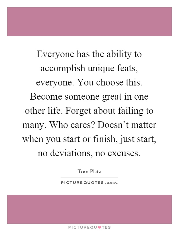 Everyone has the ability to accomplish unique feats, everyone. You choose this. Become someone great in one other life. Forget about failing to many. Who cares? Doesn't matter when you start or finish, just start, no deviations, no excuses Picture Quote #1