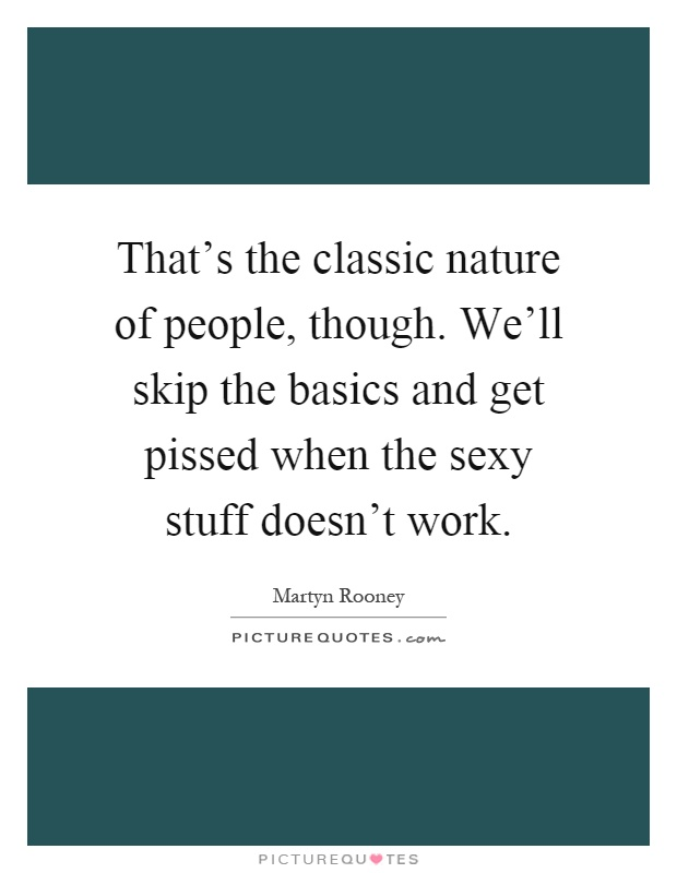 That's the classic nature of people, though. We'll skip the basics and get pissed when the sexy stuff doesn't work Picture Quote #1