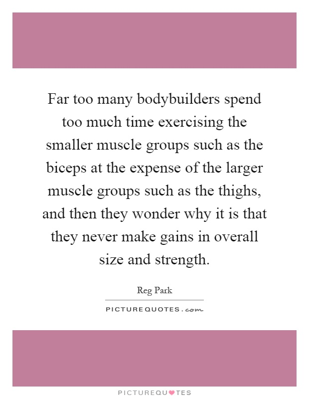 Far too many bodybuilders spend too much time exercising the smaller muscle groups such as the biceps at the expense of the larger muscle groups such as the thighs, and then they wonder why it is that they never make gains in overall size and strength Picture Quote #1