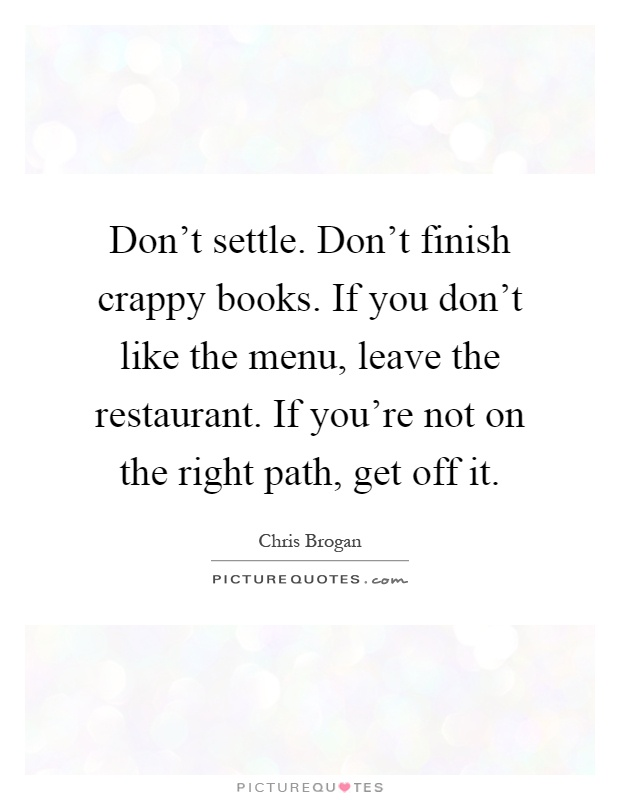 Don't settle. Don't finish crappy books. If you don't like the menu, leave the restaurant. If you're not on the right path, get off it Picture Quote #1