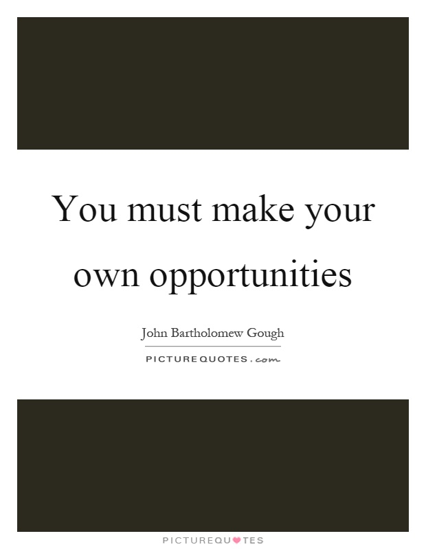 You must make your own opportunities Picture Quote #1