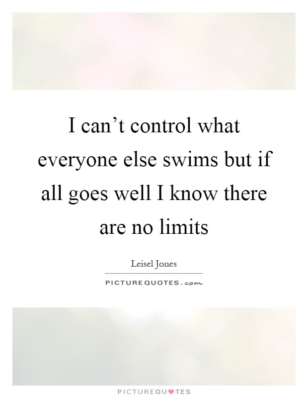 I can't control what everyone else swims but if all goes well I know there are no limits Picture Quote #1