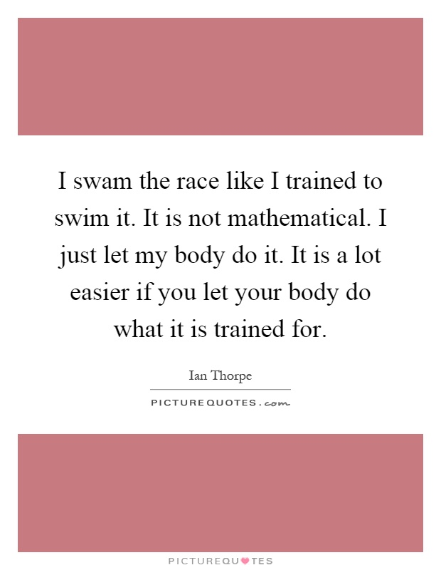 I swam the race like I trained to swim it. It is not mathematical. I just let my body do it. It is a lot easier if you let your body do what it is trained for Picture Quote #1