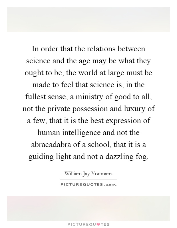 In order that the relations between science and the age may be what they ought to be, the world at large must be made to feel that science is, in the fullest sense, a ministry of good to all, not the private possession and luxury of a few, that it is the best expression of human intelligence and not the abracadabra of a school, that it is a guiding light and not a dazzling fog Picture Quote #1