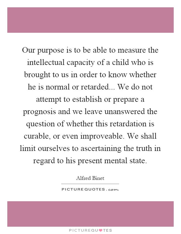 Our purpose is to be able to measure the intellectual capacity of a child who is brought to us in order to know whether he is normal or retarded... We do not attempt to establish or prepare a prognosis and we leave unanswered the question of whether this retardation is curable, or even improveable. We shall limit ourselves to ascertaining the truth in regard to his present mental state Picture Quote #1
