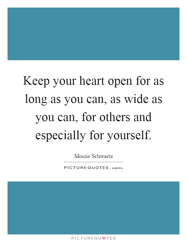 Keep your heart open for as long as you can, as wide as you can, for others and especially for yourself Picture Quote #1