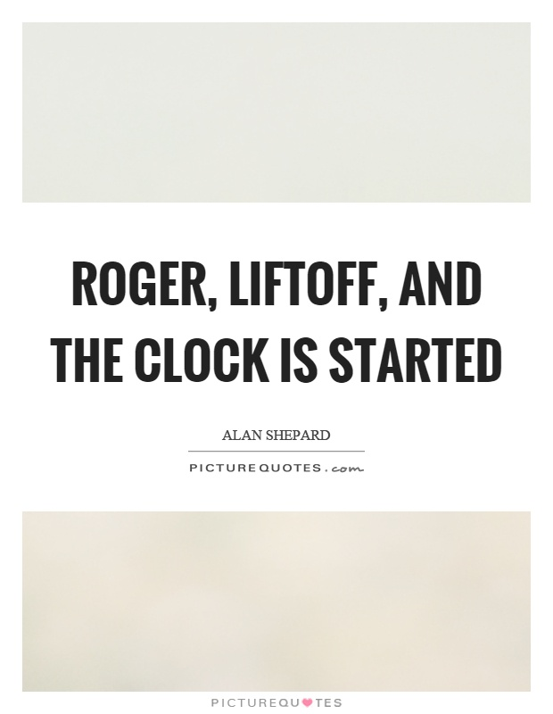 Roger, liftoff, and the clock is started Picture Quote #1