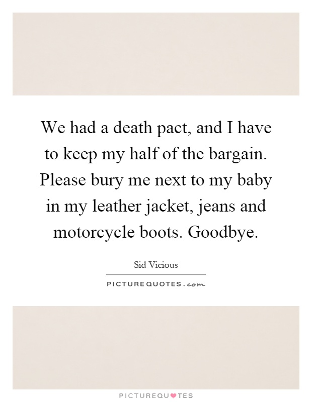 We had a death pact, and I have to keep my half of the bargain. Please bury me next to my baby in my leather jacket, jeans and motorcycle boots. Goodbye Picture Quote #1