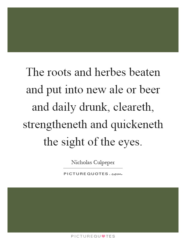 The roots and herbes beaten and put into new ale or beer and daily drunk, cleareth, strengtheneth and quickeneth the sight of the eyes Picture Quote #1