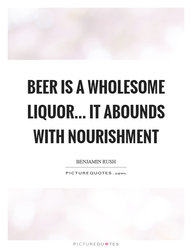 Beer is a wholesome liquor... it abounds with nourishment Picture Quote #1