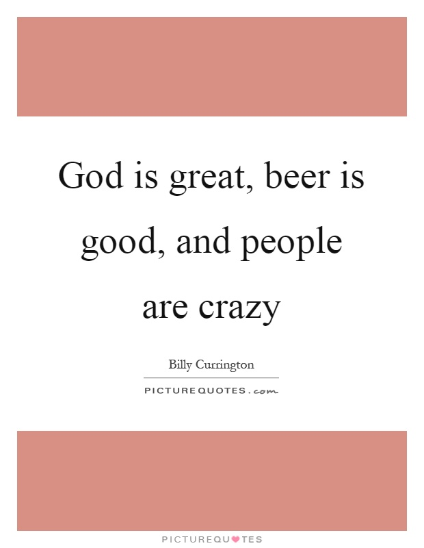 God is great, beer is good, and people are crazy Picture Quote #1
