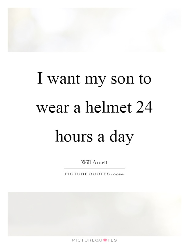I want my son to wear a helmet 24 hours a day Picture Quote #1