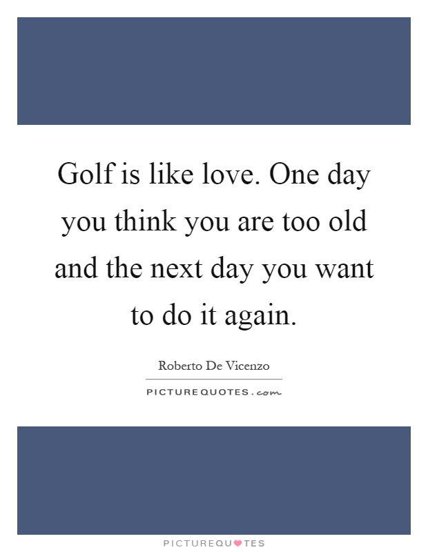 Golf is like love. One day you think you are too old and the next day you want to do it again Picture Quote #1