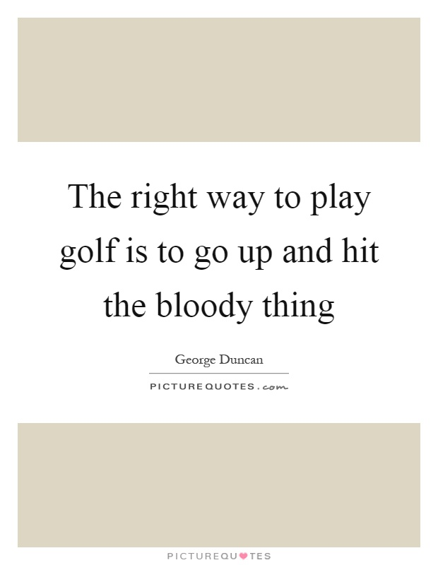 The right way to play golf is to go up and hit the bloody thing Picture Quote #1