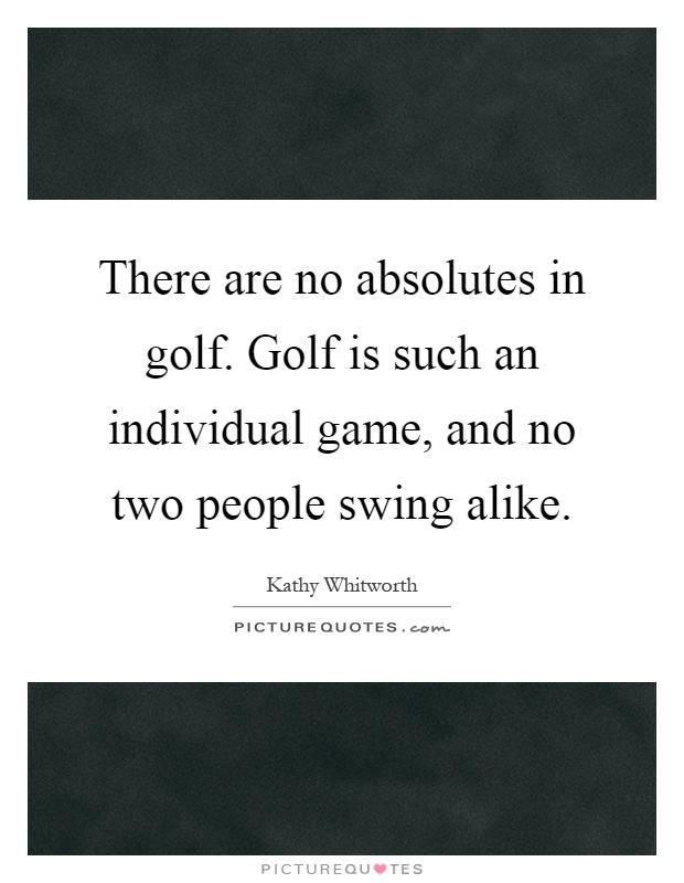 There are no absolutes in golf. Golf is such an individual game, and no two people swing alike Picture Quote #1