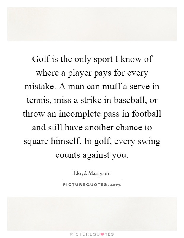 Golf is the only sport I know of where a player pays for every mistake. A man can muff a serve in tennis, miss a strike in baseball, or throw an incomplete pass in football and still have another chance to square himself. In golf, every swing counts against you Picture Quote #1