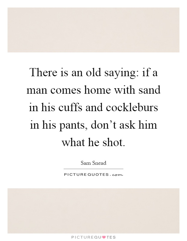 There is an old saying: if a man comes home with sand in his cuffs and cockleburs in his pants, don't ask him what he shot Picture Quote #1