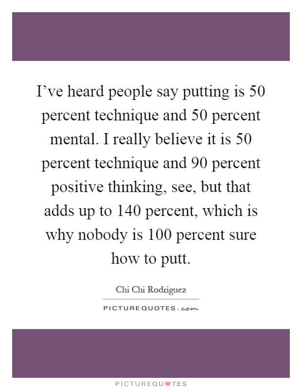 I've heard people say putting is 50 percent technique and 50 percent mental. I really believe it is 50 percent technique and 90 percent positive thinking, see, but that adds up to 140 percent, which is why nobody is 100 percent sure how to putt Picture Quote #1
