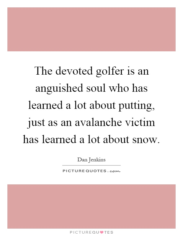 The devoted golfer is an anguished soul who has learned a lot about putting, just as an avalanche victim has learned a lot about snow Picture Quote #1