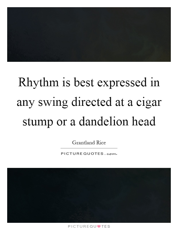 Rhythm is best expressed in any swing directed at a cigar stump or a dandelion head Picture Quote #1