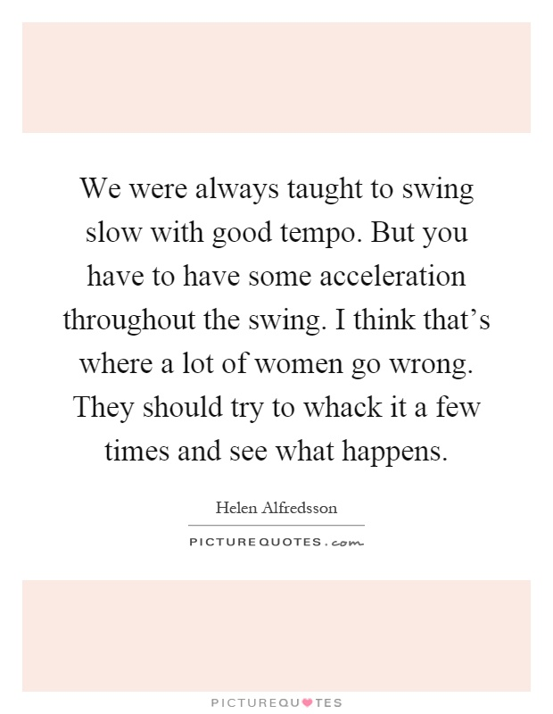 We were always taught to swing slow with good tempo. But you have to have some acceleration throughout the swing. I think that's where a lot of women go wrong. They should try to whack it a few times and see what happens Picture Quote #1
