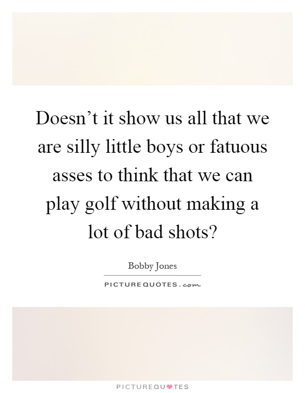 Doesn\'t it show us all that we are silly little boys or ...