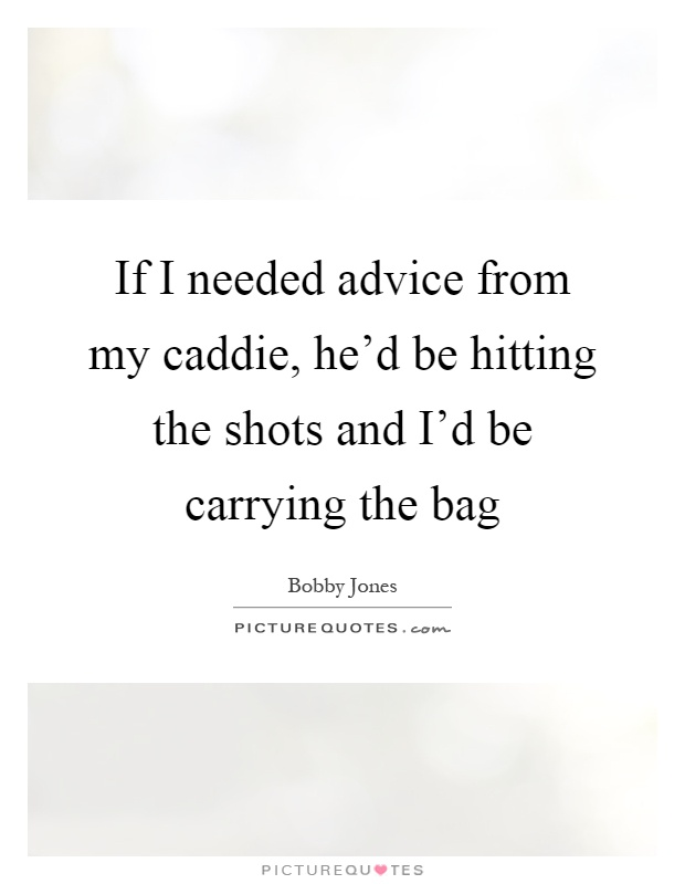 If I needed advice from my caddie, he'd be hitting the shots and I'd be carrying the bag Picture Quote #1