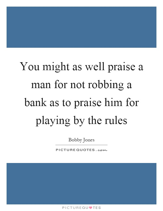 You might as well praise a man for not robbing a bank as to praise him for playing by the rules Picture Quote #1