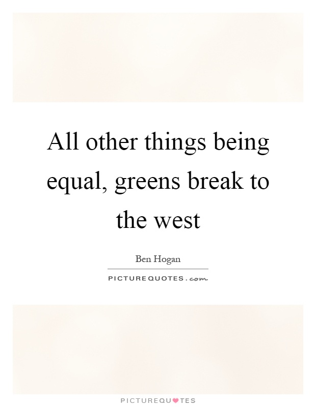 All other things being equal, greens break to the west Picture Quote #1