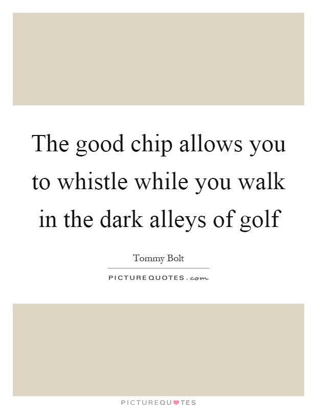 The good chip allows you to whistle while you walk in the dark alleys of golf Picture Quote #1
