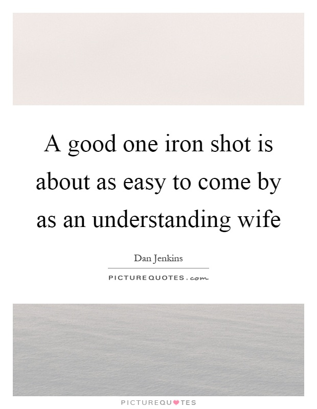 A good one iron shot is about as easy to come by as an understanding wife Picture Quote #1
